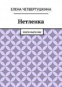 Елена Четвертушкина - Нетленка. Жили-былимы