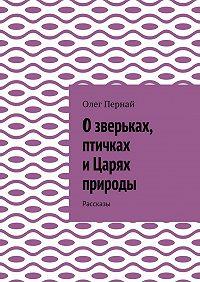 Олег Пернай -Озверьках, птичках иЦарях природы. Рассказы