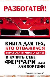 Эм-Джей ДеМарко - Разбогатей! Книга для тех, кто отважился заработать много денег и купить себе Феррари или Ламборгини
