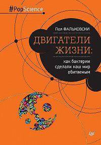 Пол Фальковски - Двигатели жизни. Как бактерии сделали наш мир обитаемым