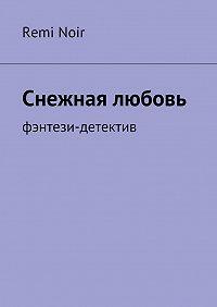 Remi Noir -Снежная любовь. Фэнтези-детектив