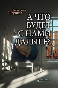 Вячеслав Шориков -А что будет с нами дальше?.. (сборник)