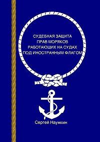 Сергей Наумкин -Судебная защита прав моряков, работающих под иностранным флагом