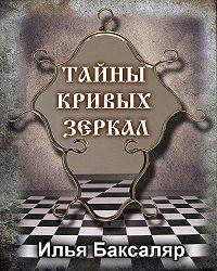 Илья Николаевич Баксаляр -Тайны кривых зеркал