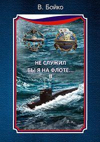 Владимир Бойко -Не служил бы я на флоте… II (сборник)