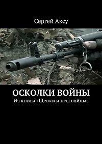 Сергей Аксу -Осколки войны. Изкниги «Щенки ипсы войны»
