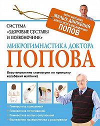 Петр Попов - Система «Здоровые суставы и позвоночник». Микрогимнастика доктора Попова