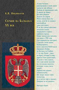 Константин Никифоров - Сербия на Балканах. XX век