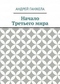 Андрей Ганжела - Начало Третьегомира