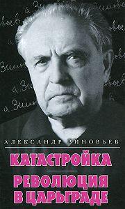 Александр Зиновьев -Катастройка. Революция в Царьграде (сборник)