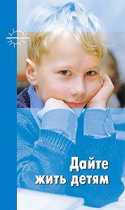 Мария Монтессори -Дайте жить детям: Воспитание: умственное, нравственное, физическое