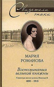Мария Павловна Романова -Воспоминания великой княжны. Страницы жизни кузины Николая II. 1890-1918