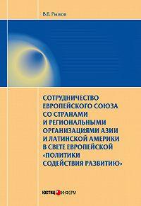 Валерий Рыжов -Сотрудничество Европейского союза со странами и региональными организациями Азии и Латинской Америки в свете европейской «политики содействия развитию»