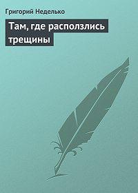 Григорий Неделько -Там, где расползлись трещины