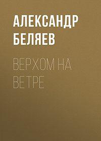 Александр Беляев -Верхом на Ветре
