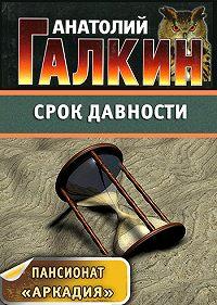 Анатолий Галкин -Срок давности