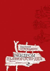 Анатолий Приставкин - Синдром пьяного сердца (сборник)