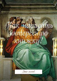 Сергей Богатый -Как написать интересную книжку? Это легко!