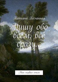 Татьяна Песчанная -Пишу обо всём, всё сразу… Моя первая книга