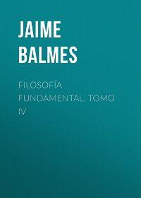 Jaime Balmes -Filosofía Fundamental, Tomo IV