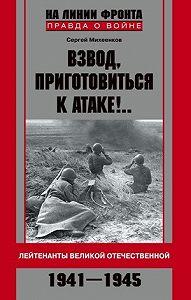 Сергей Михеенков -Взвод, приготовиться к атаке!.. Лейтенанты Великой Отечественной. 1941–1945