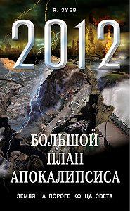 Я. В. Зуев -Большой план апокалипсиса: Земля на пороге Конца Света