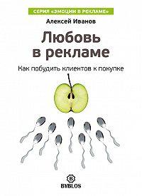 Алексей Н. Иванов - Любовь в рекламе. Как побудить клиентов к покупке