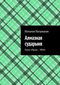 Наталья Патрацкая -Алмазная сударыня. Серия «Проза – 2015»