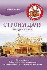 Галина Серикова -Строим дачу за один сезон