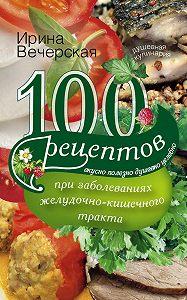 Ирина Вечерская -100 рецептов при заболеваниях желудочно-кишечного тракта. Вкусно, полезно, душевно, целебно