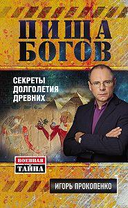Игорь Прокопенко -Пища Богов. Секреты долголетия древних