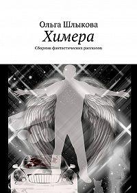 Ольга Шлыкова -Химера. Сборник фантастических рассказов