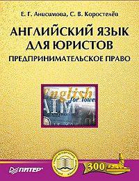 Екатерина Анисимова, Станислав Коростелев - Английский язык для юристов. Предпринимательское право