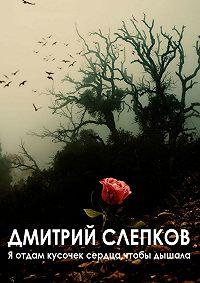 Дмитрий Александрович Слепков -Я отдам кусочек сердца, чтобы дышала