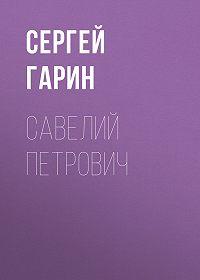 Сергей Гарин -Савелий Петрович