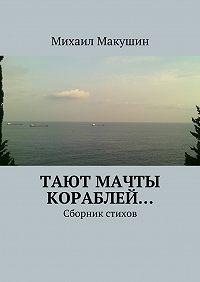 Михаил Макушин -Тают мачты кораблей… Сборник стихов
