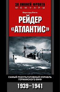 Бернгард Рогге -Рейдер «Атлантис». Самый результативный корабль германского ВМФ. 1939-1941