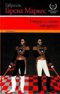 Габриэль Гарсия Маркес -Генерал в своем лабиринте