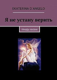 Ekaterina D`angelo -Я неустану верить. правда жизни