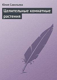 Юлия Савельева - Целительные комнатные растения