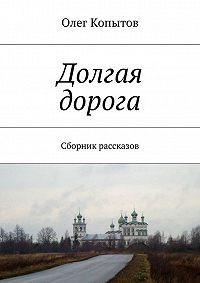 Олег Копытов -Долгая дорога. Сборник рассказов
