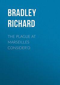 Richard Bradley -The Plague at Marseilles Consider'd