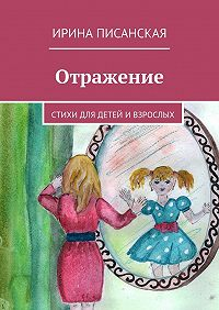 Ирина Писанская - Отражение. Стихи для детей ивзрослых