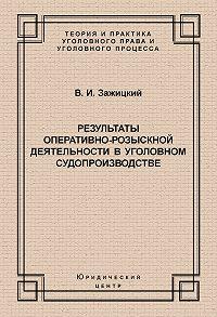Валерий Зажицкий - Результаты оперативно-розыскной деятельности в уголовном судопроизводстве