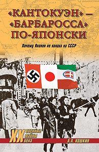 А. А. Кошкин -«Кантокуэн» – «Барбаросса» по-японски. Почему Япония не напала на СССР