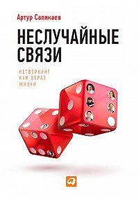 Артур Салякаев -Неслучайные связи. Нетворкинг как образ жизни