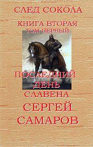 Сергей Самаров - Последний день Славена. След Сокола. Книга вторая. Том первый