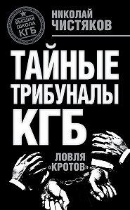 Николай Федорович Чистяков -Тайные трибуналы КГБ. Ловля «кротов»