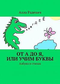 Алла Радевич -От А до Я, или Учим буквы. Азбука в стихах