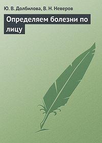 Юлия Долбилова, В. Неверов - Определяем болезни по лицу